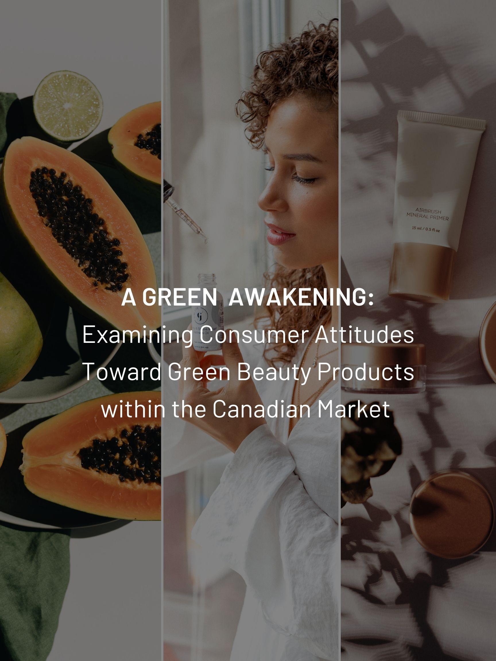 A Green Awakening:  Examining Consumer Attitudes Toward Green Beauty Products within the Canadian Market